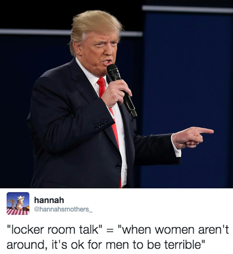 """locker room talk """"locker room talk"""", or """"bar talk"""", or """"wherever guys get together to talk guy stuff"""" talk is basically where guys talk about bravado and about sexually lewd acts towards women - or men, if someone's gay and the rest are accepting."""