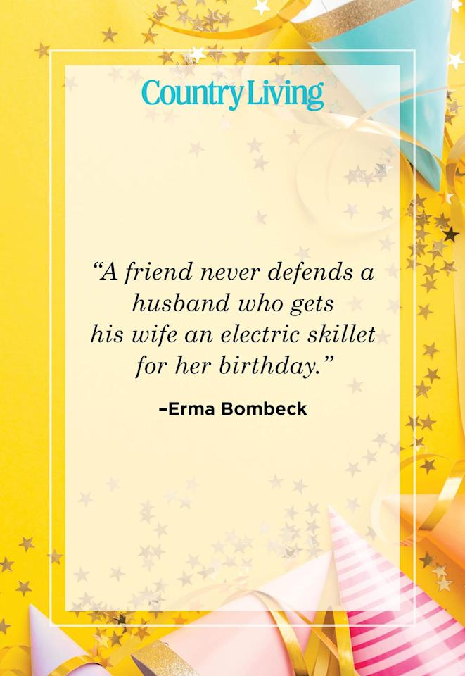 "<p>""A friend never defends a husband who gets his wife an electric skillet for her birthday.""</p>"