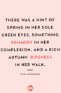 <p>There was a hint of spring in her sole green eyes, something summery in her complexion, and a rich autumn ripeness in her walk.</p>