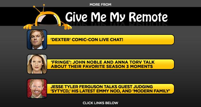 "<b>More at <a href=""http://www.givememyremote.com/remote/"" rel=""nofollow"">Give Me My Remote</a></b>: <a href=""http://www.givememyremote.com/remote/2011/07/21/dexter-comic-con-live-chat/"" rel=""nofollow"">'Dexter' Comic-Con Live Chat!</a> / <a href=""http://www.givememyremote.com/remote/2011/07/20/fringe-john-noble-and-anna-torv-talk-about-their-favorite-season-3-moments/"" rel=""nofollow"">'Fringe': John Noble and Anna Torv Talk About Their Favorite Season 3 Moments</a> / <a href=""http://www.givememyremote.com/remote/2011/07/15/jesse-tyler-ferguson-talks-guest-judging-so-you-think-you-can-dance-his-latest-emmy-nod-and-modern-family/"" rel=""nofollow"">Jesse Tyler Ferguson Talks Guest Judging 'SYTYCD,' His Latest Emmy Nod, and 'Modern Family'</a>"