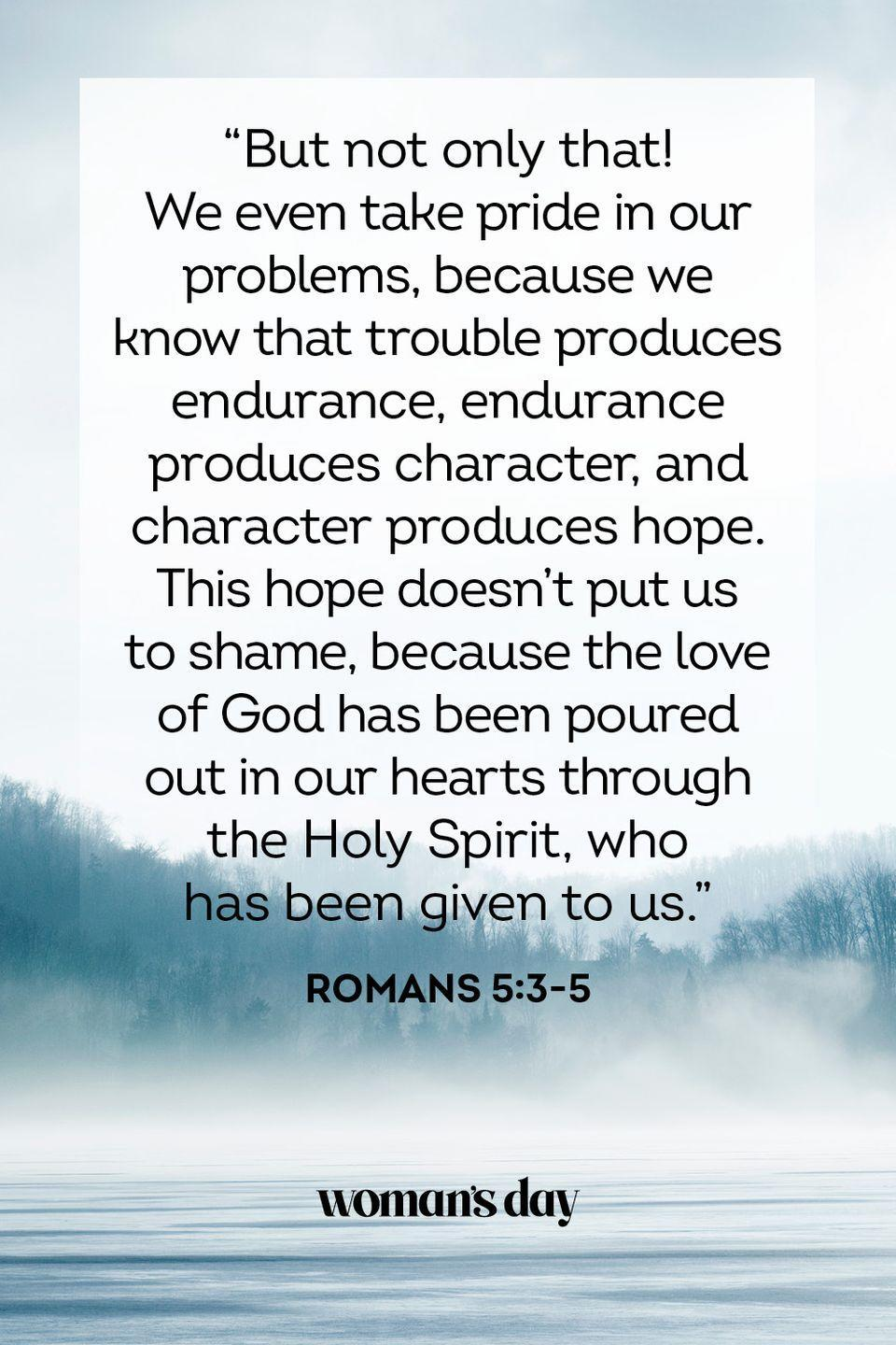 """<p>""""But not only that! We even take pride in our problems, because we know that trouble produces endurance, endurance produces character, and character produces hope. This hope doesn't put us to shame, because the love of God has been poured out in our hearts through the Holy Spirit, who has been given to us."""" — Romans 5:3-5</p><p><strong>THE GOOD NEWS</strong>: When things aren't going your way, you can take comfort in knowing that through struggle, you will grow into a stronger version of yourself.</p>"""