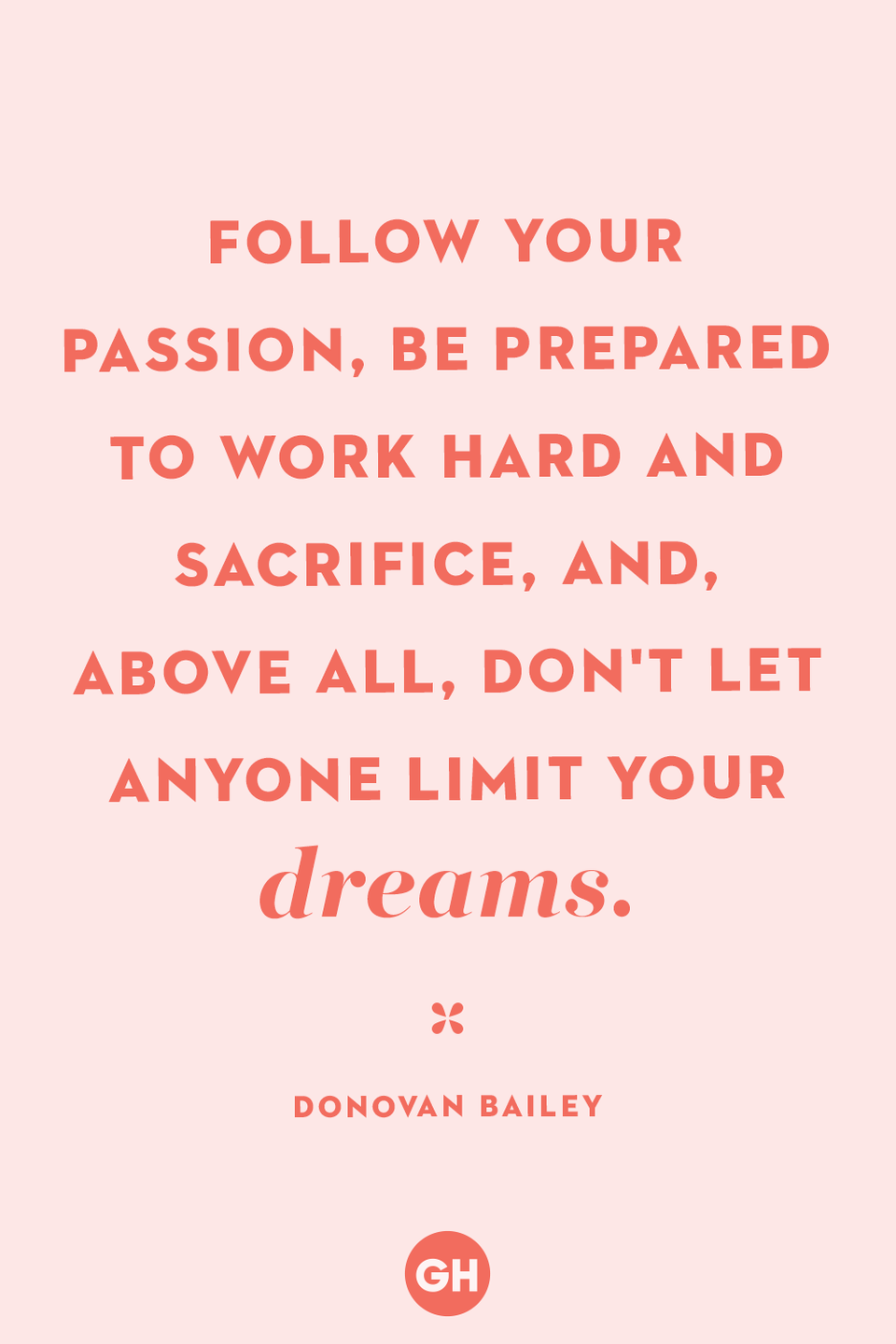 <p>Follow your passion, be prepared to work hard and sacrifice, and, above all, don't let anyone limit your dreams.</p>