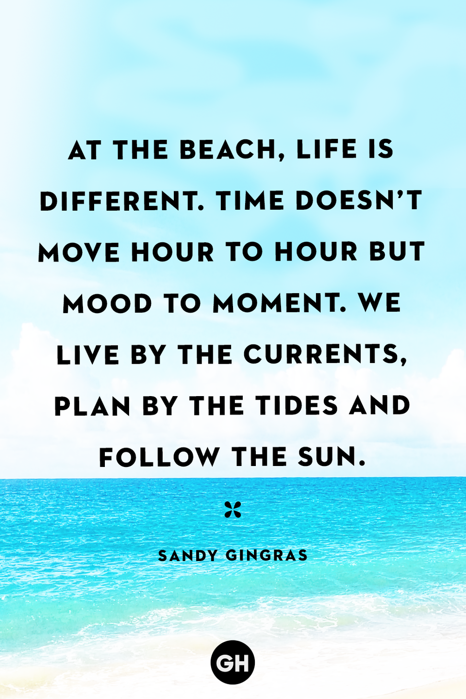 <p>At the beach, life is different. Time doesn't move hour to hour but mood to moment. We live by the currents, plan by the tides and follow the sun.</p>