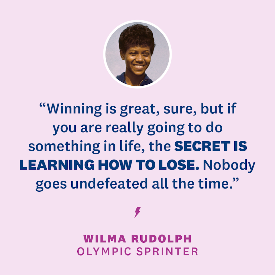 "<p>""Winning is great, sure, but if you are really going to do something in life, the secret is learning how to lose. Nobody goes undefeated all the time. If you can pick up after a crushing defeat, and go on to win again, you are going to be a champion someday.""</p><p><em>- Wilma Rudolph, Olympic sprinter</em><br></p>"