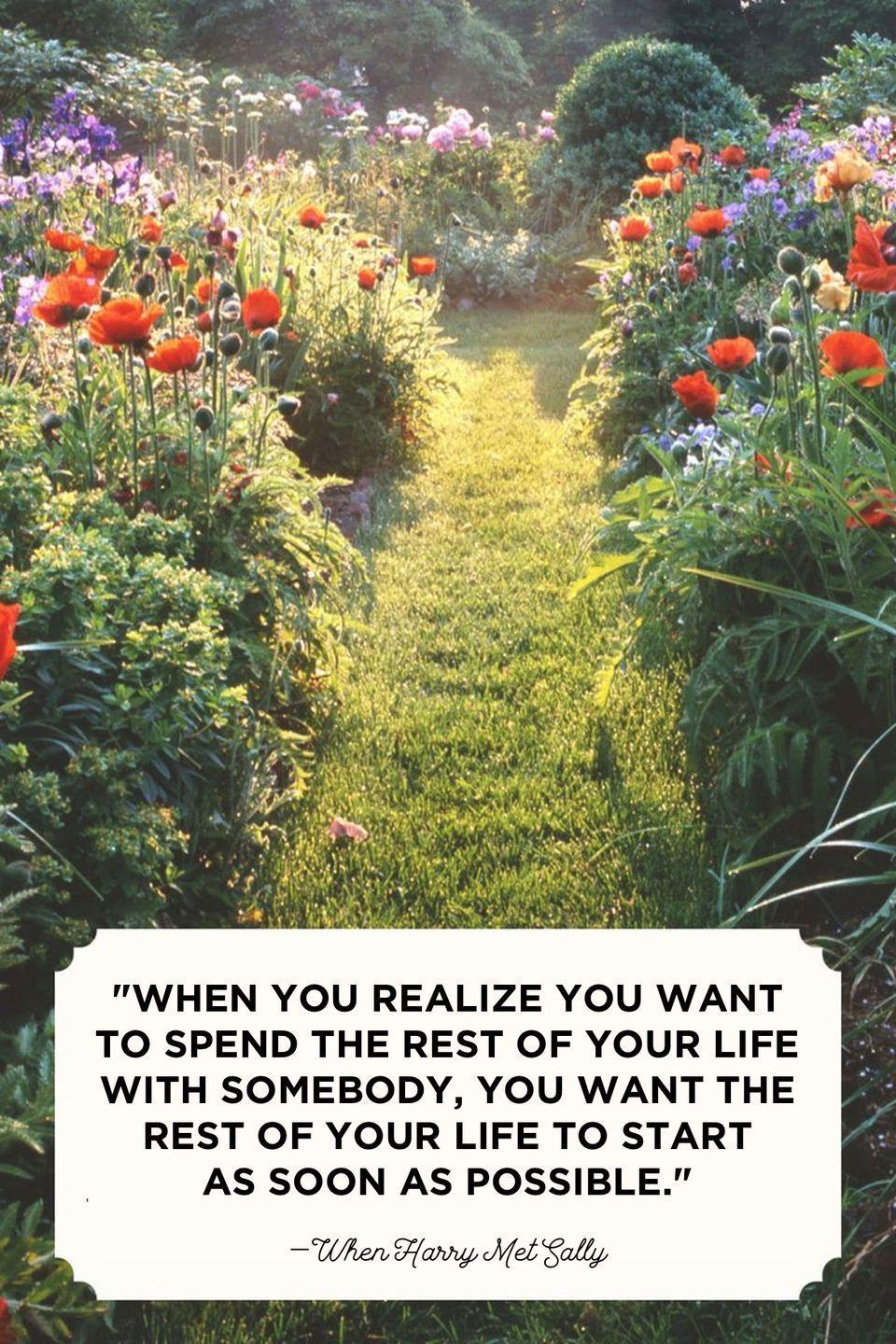 """<p>""""When you realize you want to spend the rest of your life with somebody, you want the rest of your life to start as soon as possible.""""<br></p>"""