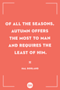<p>Of all the seasons, autumn offers the most to man and requires the least of him.</p>