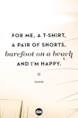 "<p>""For me, a T-shirt, a pair of shorts, barefoot on a beach and I'm happy.""</p>"