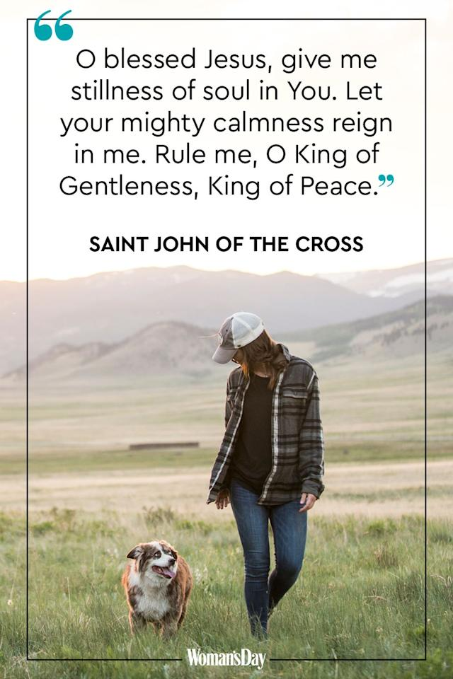 "<p>O blessed Jesus, give me stillness of soul in You. Let your mighty calmness reign in me. Rule me, O King of Gentleness, King of Peace.<a href=""https://www.daily-prayers.org/angels-and-saints/prayers-of-saint-john-of-the-cros/""> </a></p><p><a href=""https://www.daily-prayers.org/angels-and-saints/prayers-of-saint-john-of-the-cros/"">-Saint John of the Cross</a></p>"