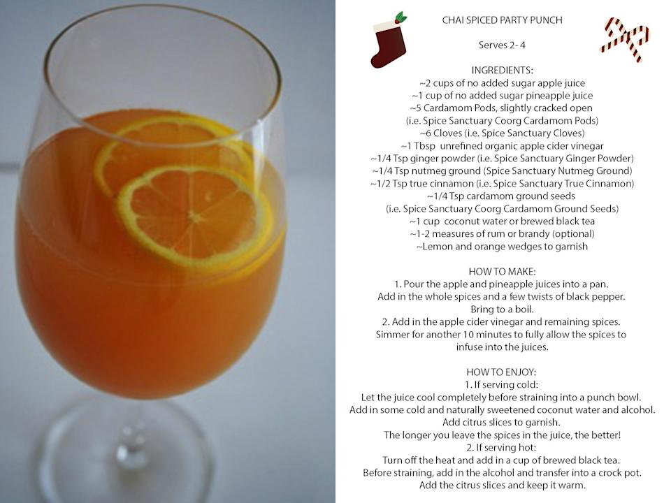 <p>INGREDIENTS: <br> – 2 cups of no added sugar Apple Juice <br> – 1 cup of no added sugar Pineapple Juice <br> – 5 Cardamom Pods (I,e, Spice Sanctuary Coorg Cardamom Pods), slightly cracked open <br> – 6 Cloves (i.e. Spice Sanctuary Cloves) <br> – 1 Tbsp unrefined organic Apple Cider Vinegar <br> – 1/4 Tsp Ginger Powder (i.e. Spice Sanctuary Ginger Powder)<br> – 1/4 Tsp Nutmeg Ground (i.e. Spice Sanctuary Nutmeg Ground) <br> – 1/2 Tsp True Cinnamon (i.e. Spice Sanctuary True Cinnamon) <br> – 1/4 Tsp Cardamom Ground Seeds (i.e. Spice Sanctuary Coorg Cardamom Ground Seeds) <br> – 1 cup Coconut Water or brewed black tea <br> – 1-2 measures of Rum or Brandy (optional) <br> – Lemon and Orange Wedges to garnish </p><p> HOW TO MAKE: <br> 1. Pour the apple and pineapple juices into a pan and add in the whole spices and a few twists of a good black pepper. Bring to a boil. <br> 2. Next, add in the apple cider vinegar and remaining spices and continue to simmer for another 10 minutes to fully allow the spices to both infuse and impart into the juices. </p><p> HOW TO ENJOY: <br> 1. If serving cold: let the spiced juice cool completely before straining into a punch bowl. Add in some cold and naturally sweetened coconut water, alcohol, and citrus slices to garnish. The longer you leave the spices in the juice, the better! <br> 2. If serving hot: turn off the heat and add in a cup of brewed black tea. Strain, add alcohol and then transfer into a crock-pot. Add the citrus slices and keep it warm. <br> (Photo: Spice Sanctuary Inc.) </p>