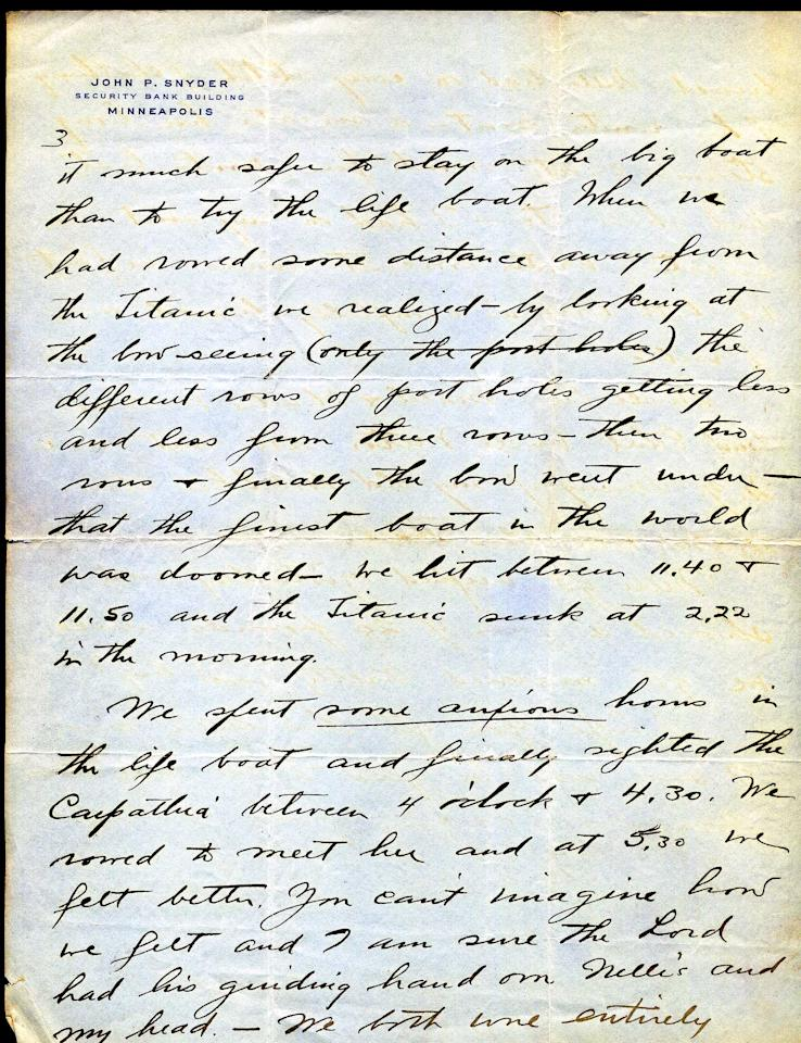 "<font face=""Arial"">This letter is a tremendous example of a first  hand account of the sinking of the Titanic and its aftermath. (Page 3 of 4)<br>  <br> A</font><font face=""Arial""> handwritten letter dated April 24, 1912, from John Snyder to his father, Frank. ""We were both asleep  when the boat hit...When we reached the top deck only a few people  were about and we all were told to go down & put on our life  belts...We were almost the very first people placed in the Lifeboat.  Only a very few people were on deck at the time and they thought it much  safer to stay on the big boat than to try the life boat"". <br>  <br> He goes on to  say how once in the lifeboats they could see from afar the boat  sinking. ""Finally the bow went under - that the finest boat in the world  was doomed - we hit between 11:40 & 11:50 and the Titanic sunk at  2:22 in the morning."" <br>  <br> </font>(Photo courtesy of <a target=""_blank"" href=""http://www.weissauctions.com/"">Phillip Weiss Auctions</a>)"