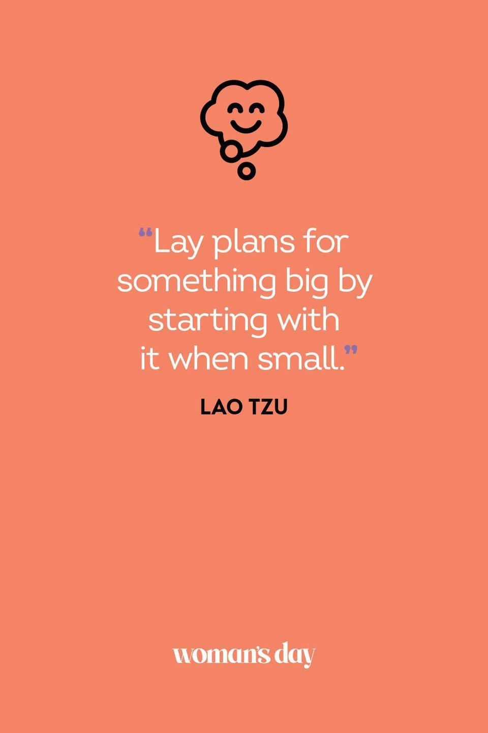 <p>Lay plans for something big by starting with it when small. </p>