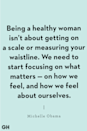 "<p>""Being a healthy woman isn't about getting on a scale or measuring your waistline. We need to start focusing on what matters — on how we feel, and how we feel about ourselves."" </p>"