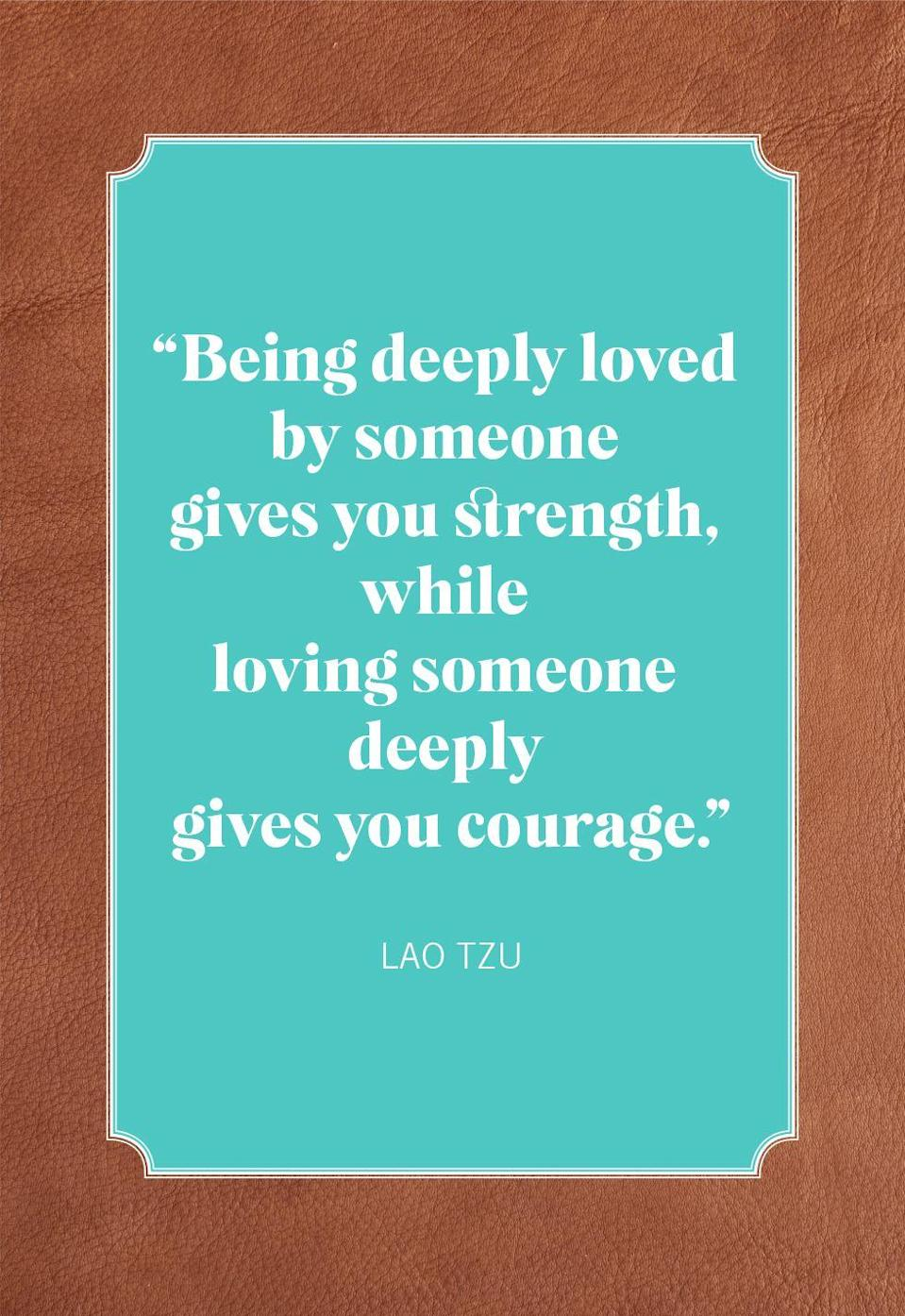 "<p>""Being deeply loved by someone gives you strength, while loving someone deeply gives you courage.""</p>"