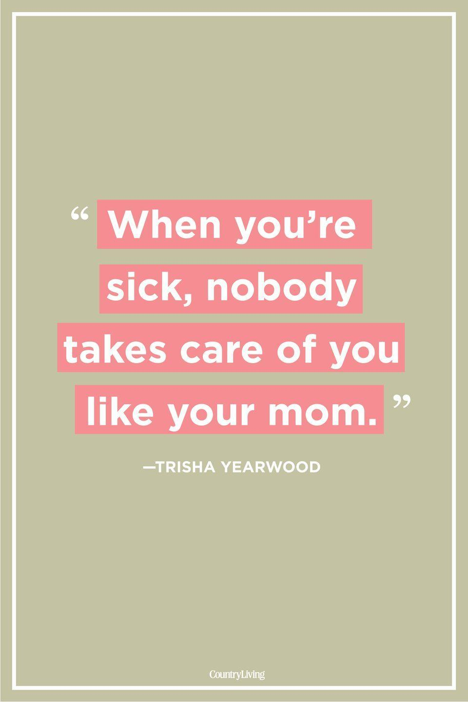 "<p>""When you're sick, nobody takes care of you like your mom.""</p>"