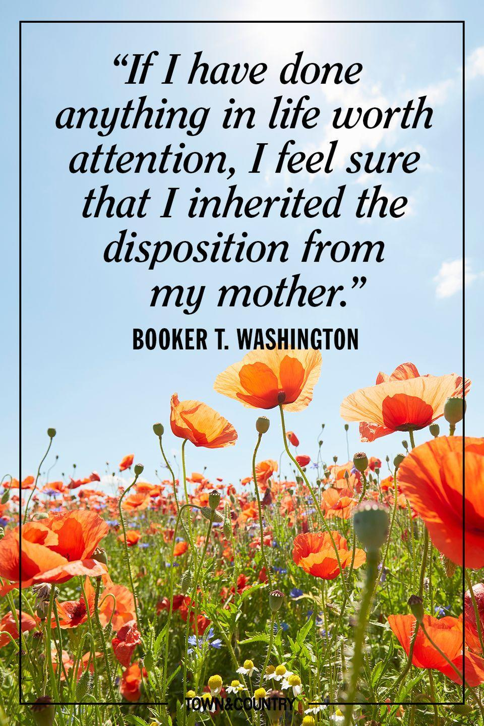 """<p>""""If I have done anything in life worth attention, I feel sure that I inherited the disposition from my mother."""" </p><p>- Booker T. Washington</p>"""