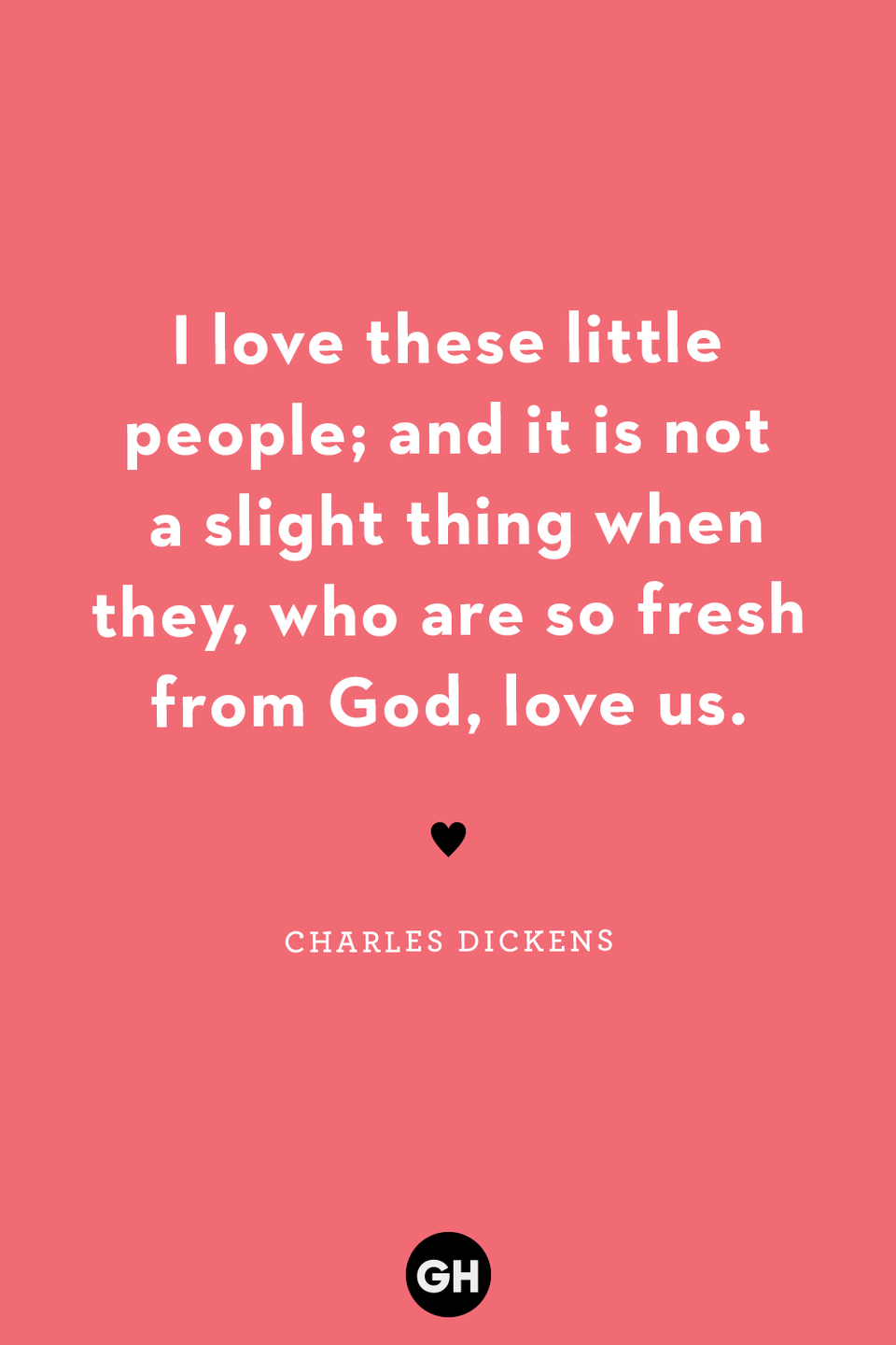 <p>I love these little people; and it is not a slight thing when they, who are so fresh from God, love us.</p>