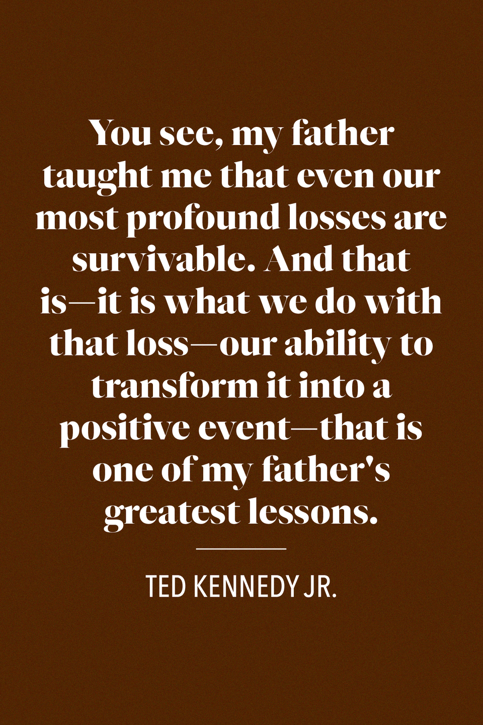 "<p>Ted Kennedy Jr. <a href=""https://www.realclearpolitics.com/articles/2009/09/14/ted_kennedy_sons_larry_king_live_transcript_98320.html"" rel=""nofollow noopener"" target=""_blank"" data-ylk=""slk:spoke about his dad"" class=""link rapid-noclick-resp"">spoke about his dad</a>, the former U.S. Senator from Massachusetts, on Larry King Live in 2009 weeks after his passing, ""You see, my father taught me that even our most profound losses are survivable. And that is -- it is what we do with that loss -- our ability to transform it into a positive event —that is one of my father's greatest lessons.""</p>"