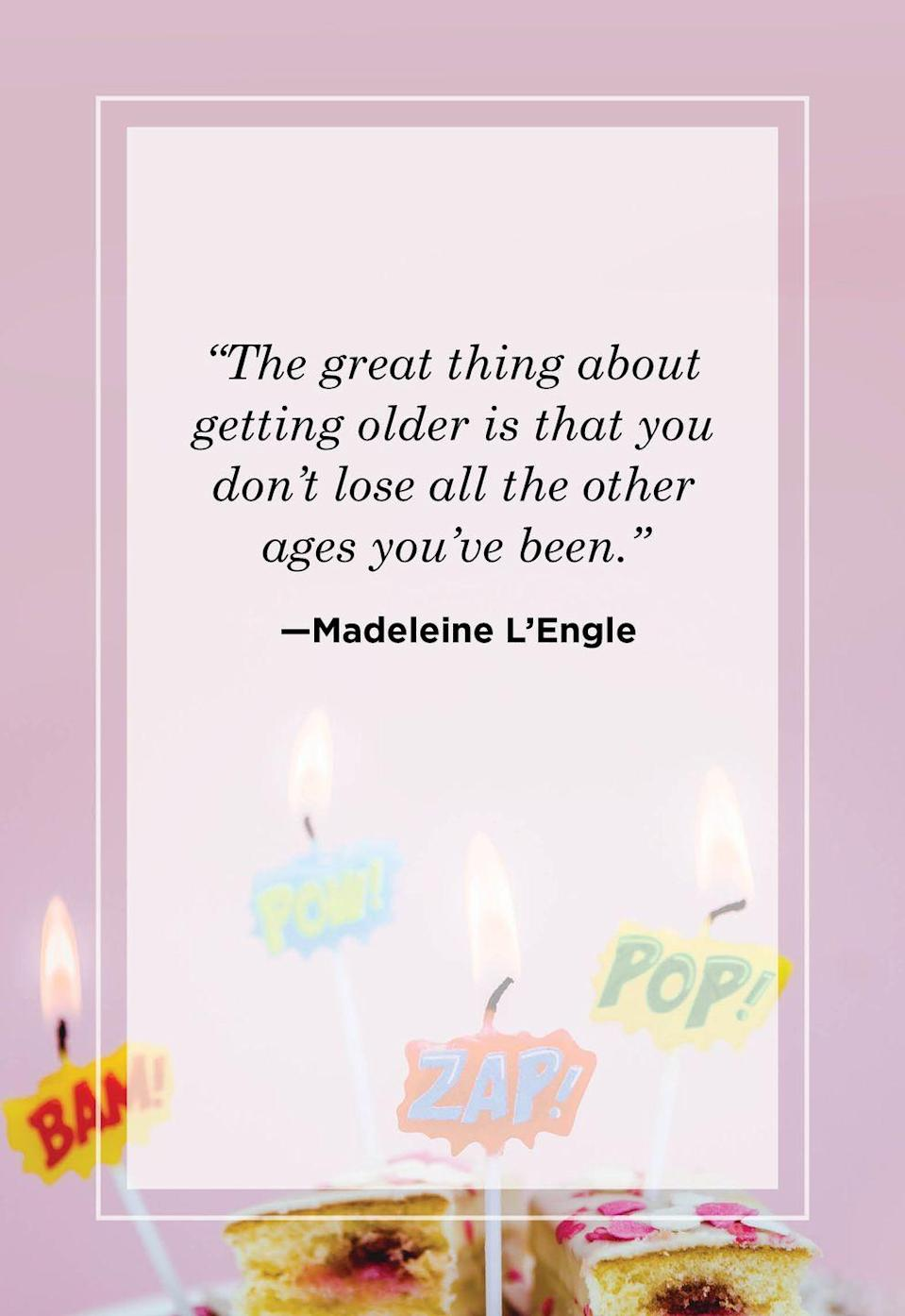 """<p>""""The great thing about getting older is that you don't lose all the other ages you've been.""""</p>"""
