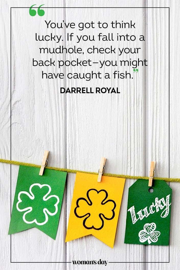 "<p>""You've got to think lucky. If you fall into a mudhole, check your back pocket — you might have caught a fish."" — Darrell Royal</p>"