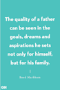 <p>The quality of a father can be seen in the goals, dreams and aspirations he sets not only for himself, but for his family.</p>