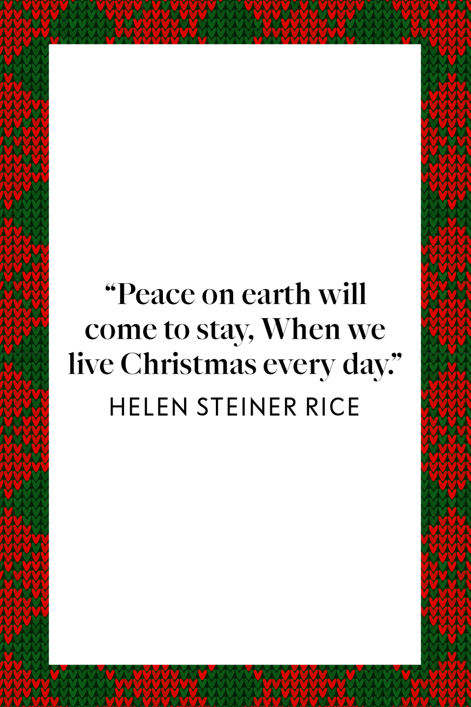 "<p>In the book <em><a href=""https://www.amazon.com/Helen-Steiner-Rice-Healing-Touch/dp/0800717503?tag=syn-yahoo-20&ascsubtag=%5Bartid%7C10072.g.34536312%5Bsrc%7Cyahoo-us"" rel=""nofollow noopener"" target=""_blank"" data-ylk=""slk:Helen Steiner Rice - The Healing Touch: Poems, Letters and Life Stories"" class=""link rapid-noclick-resp"">Helen Steiner Rice - The Healing Touch: Poems, Letters and Life Stories</a></em> dedicated to Rice's writings on personal and inspirational healing, it says ""Peace on earth will come to stay, When we live Christmas every day.""</p>"