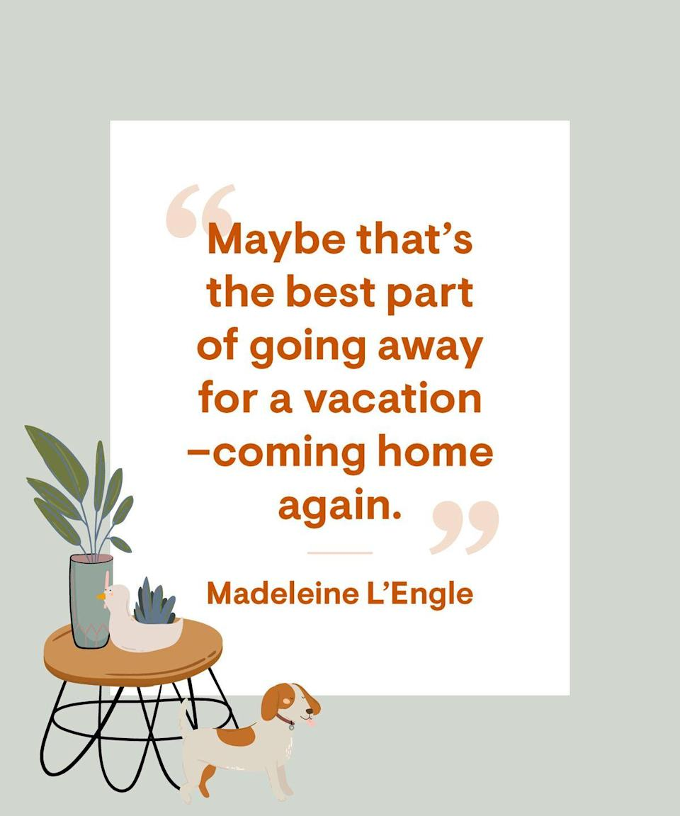 <p>Maybe that's the best part of going away for a vacation – coming home again.</p>