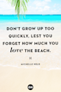 <p>Don't grow up too quickly, lest you forget how much you love the beach.</p>