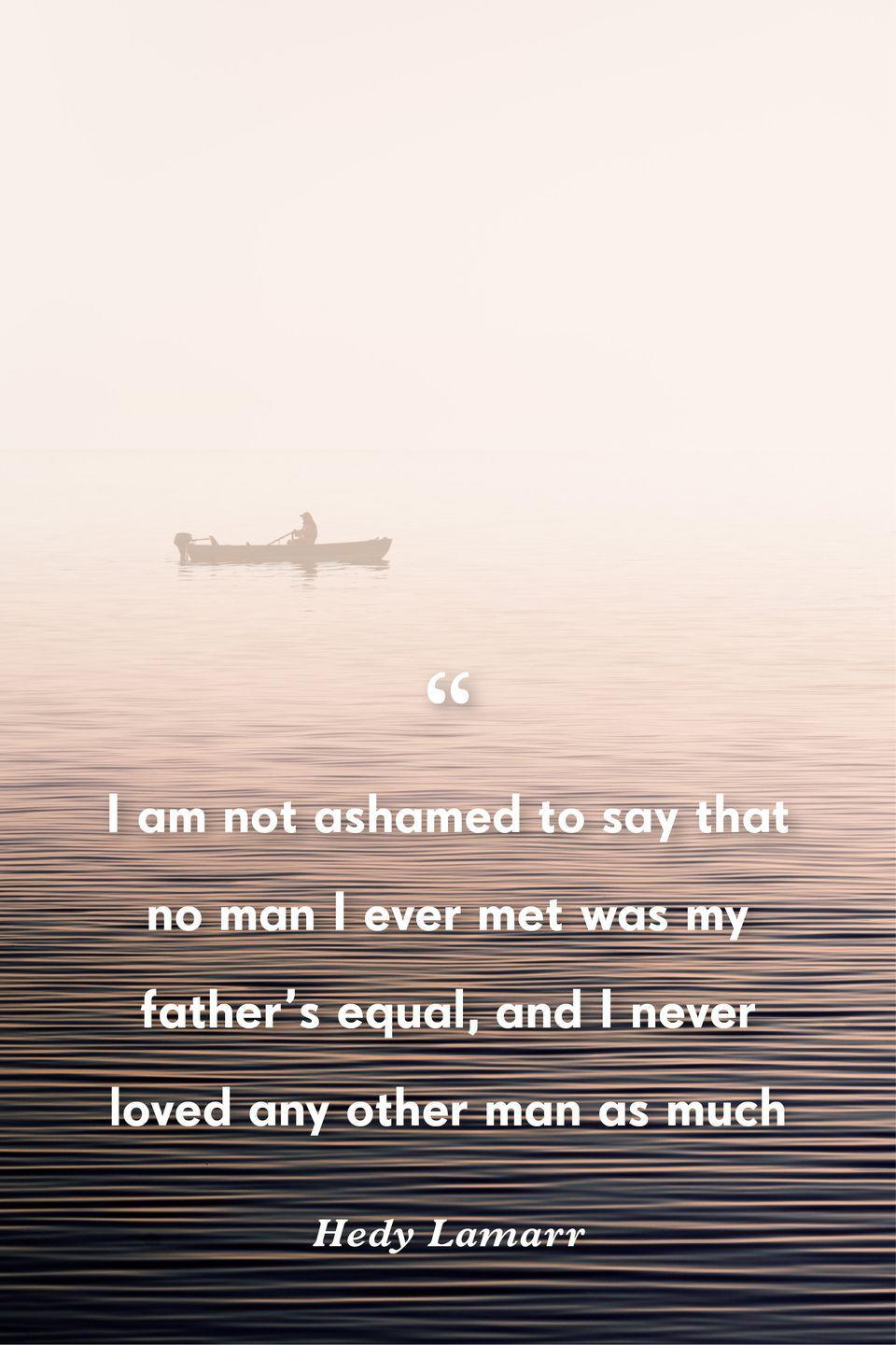 """<p>""""I am not ashamed to say that no man I ever met was my father's equal, and I never loved any other man as much,""""</p>"""