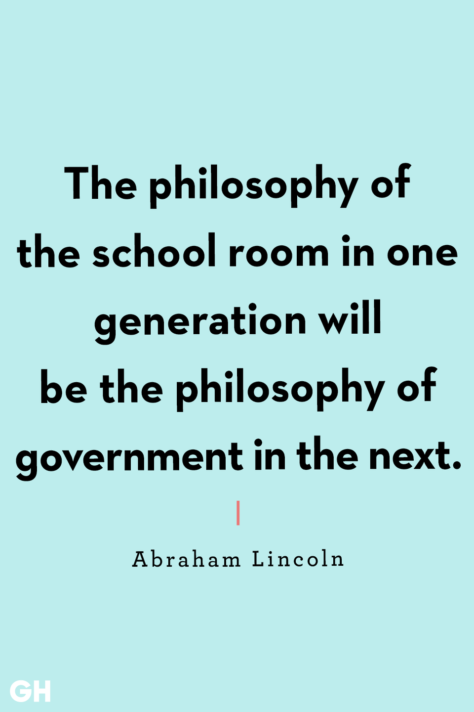 <p>The philosophy of the school room in one generation will be the philosophy of government in the next.</p>