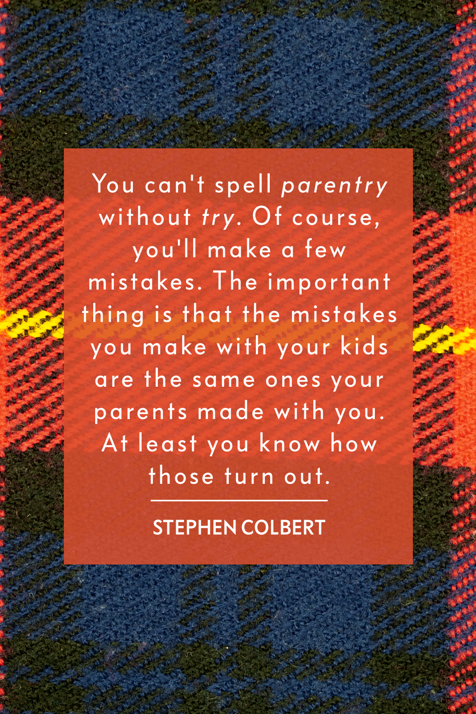 """<p>""""You can't spell """"parentry"""" without """"try."""" Of course, you'll make a few mistakes. The important thing is that the mistakes you make with <em>your</em> kids are the same ones your parents made with <em>you</em>. At least you know how those turn out,"""" the host of <em>The Late Show with Stephen Colbert </em>wrote in his book <em><a href=""""https://www.amazon.com/Am-America-So-Can-You/dp/0446582182?tag=syn-yahoo-20&ascsubtag=%5Bartid%7C2139.g.32925371%5Bsrc%7Cyahoo-us"""" rel=""""nofollow noopener"""" target=""""_blank"""" data-ylk=""""slk:I Am America"""" class=""""link rapid-noclick-resp"""">I Am America</a>.</em></p>"""