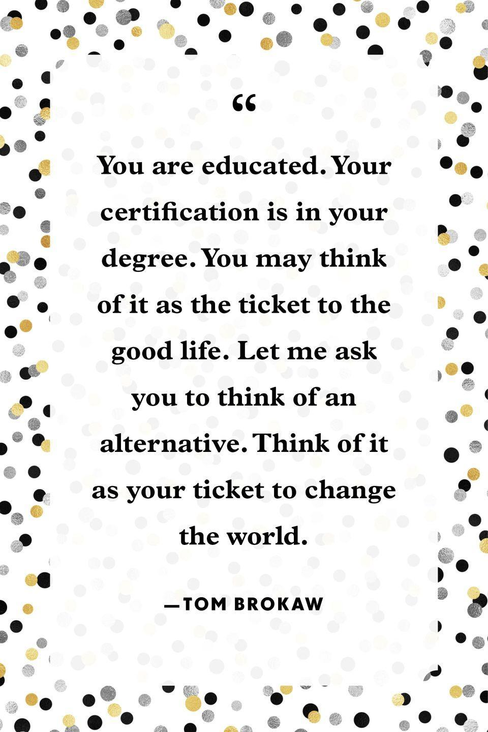 """<p>""""You are educated. Your certification is in your degree. You may think of it as the ticket to the good life. Let me ask you to think of an alternative. Think of it as your ticket to change the world.""""</p>"""