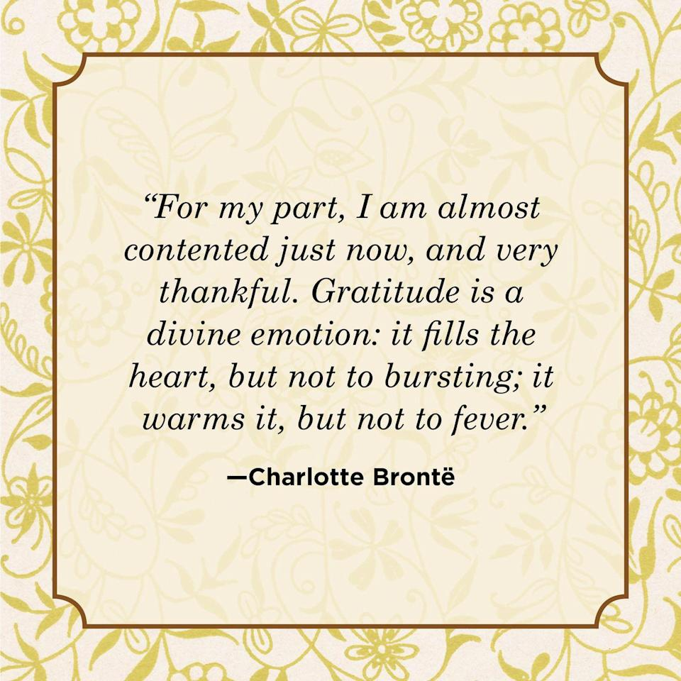 """<p>""""For my part, I am almost contented just now, and very thankful. Gratitude is a divine emotion: it fills the heart, but not to bursting; it warms it, but not to fever.""""</p>"""