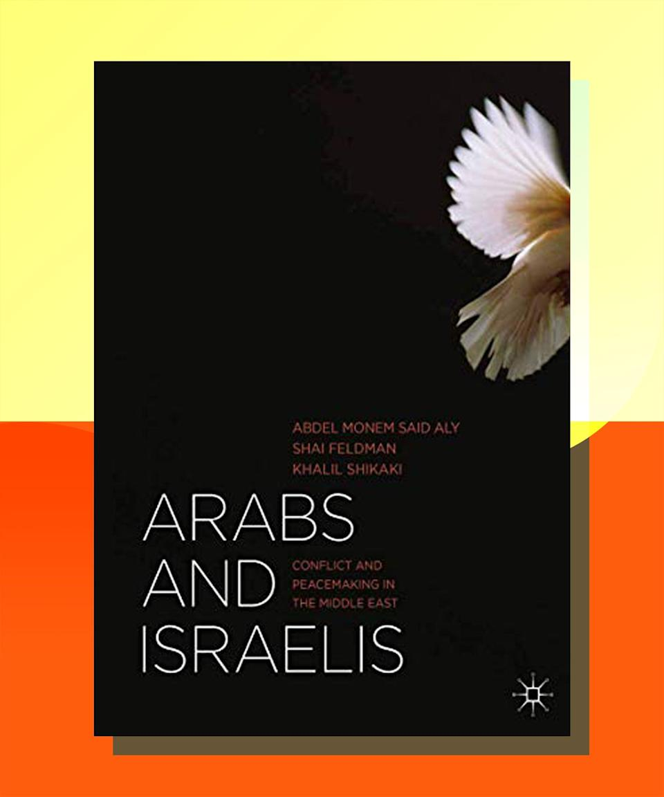 """<a href=""""https://bookshop.org/books/arabs-and-israelis-conflict-and-peacemaking-in-the-middle-east-2013/9781137290823"""" rel=""""nofollow noopener"""" target=""""_blank"""" data-ylk=""""slk:Arabs and Israelis: Conflicts and Peacemaking in the Middle East"""" class=""""link rapid-noclick-resp""""><strong><em>Arabs and Israelis: Conflicts and Peacemaking in the Middle East</em></strong></a><strong> by Abdel Modem Said Aly, Shai Feldman, & Shalil Shikaki</strong><br><br>For a comprehensive academic look at the crisis in the Middle East, this textbook — written by Egyptian, Palestinian, and Israeli scholars — is a nuanced, thoughtful overview, which gives context to so many of the most explosive elements of the situation, and offers insight into the different perspectives, without devaluing any of them."""