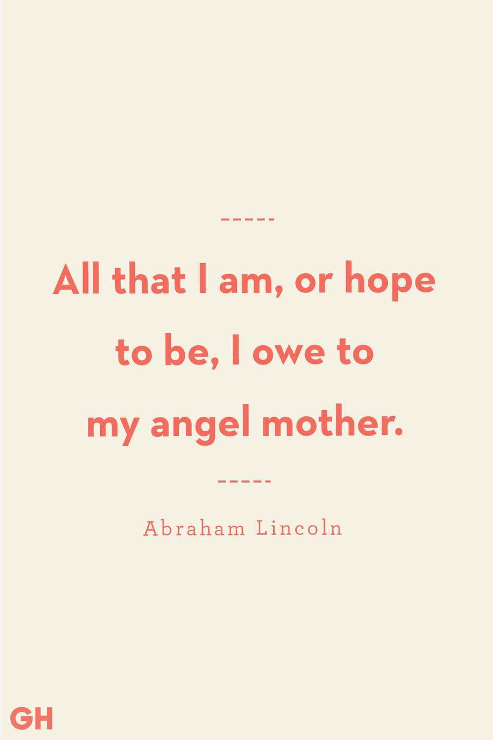 <p>All that I am, or hope to be, I owe to my angel mother. </p>