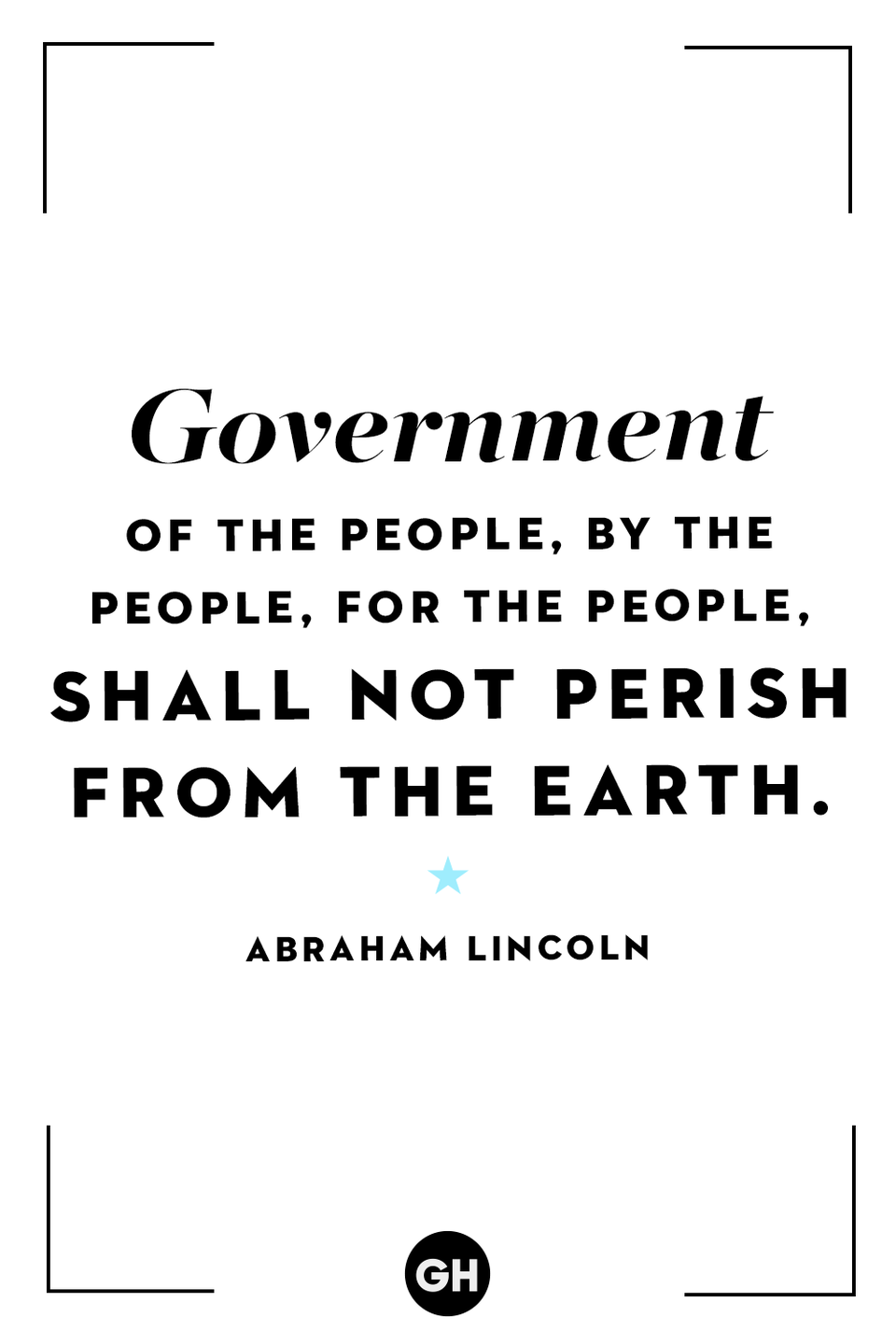 <p>Government of the people, by the people, for the people, shall not perish from the Earth.</p>