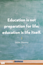 <p>Education is not preparation for life; education is life itself.</p>