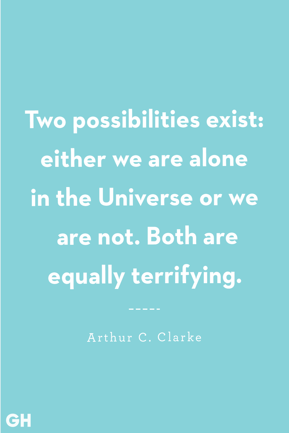 <p>Two possibilities exist: either we are alone in the Universe or we are not. Both are equally terrifying.</p>