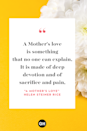 <p>A Mother's love is something</p><p>that no one can explain,</p><p>It is made of deep devotion</p><p>and of sacrifice and pain,</p><p>It is endless and unselfish</p><p>and enduring come what may,</p><p>For nothing can destroy it</p><p>or take that love away, </p><p>It is patient and forgiving</p><p>when all others are forsaking,</p><p>And it never fails or falters</p><p>even though the heart is breaking,</p><p>It believes beyond believing</p><p>when the world around condemns</p><p>,And it glows with all the beauty</p><p>of the rarest, brightest gems,</p><p>It is far beyond defining,</p><p>it defies all explanation,</p><p>And it still remains a secret</p><p>like the mysteries of creation,</p><p>A many splendored miracle</p><p>man cannot understand</p><p>And another wondrous evidence</p><p>of God's tender guiding hand.</p>