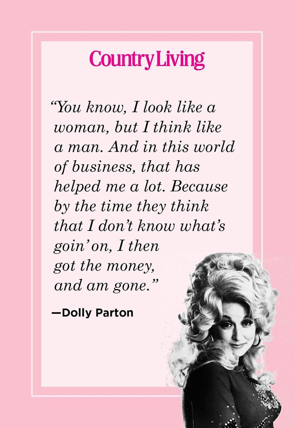 "<p>""You know, I look like a woman, but I think like a man. And in this world of business, that has helped me a lot. Because by the time they think that I don't know what's goin' on, I then got the money, and am gone.""</p>"