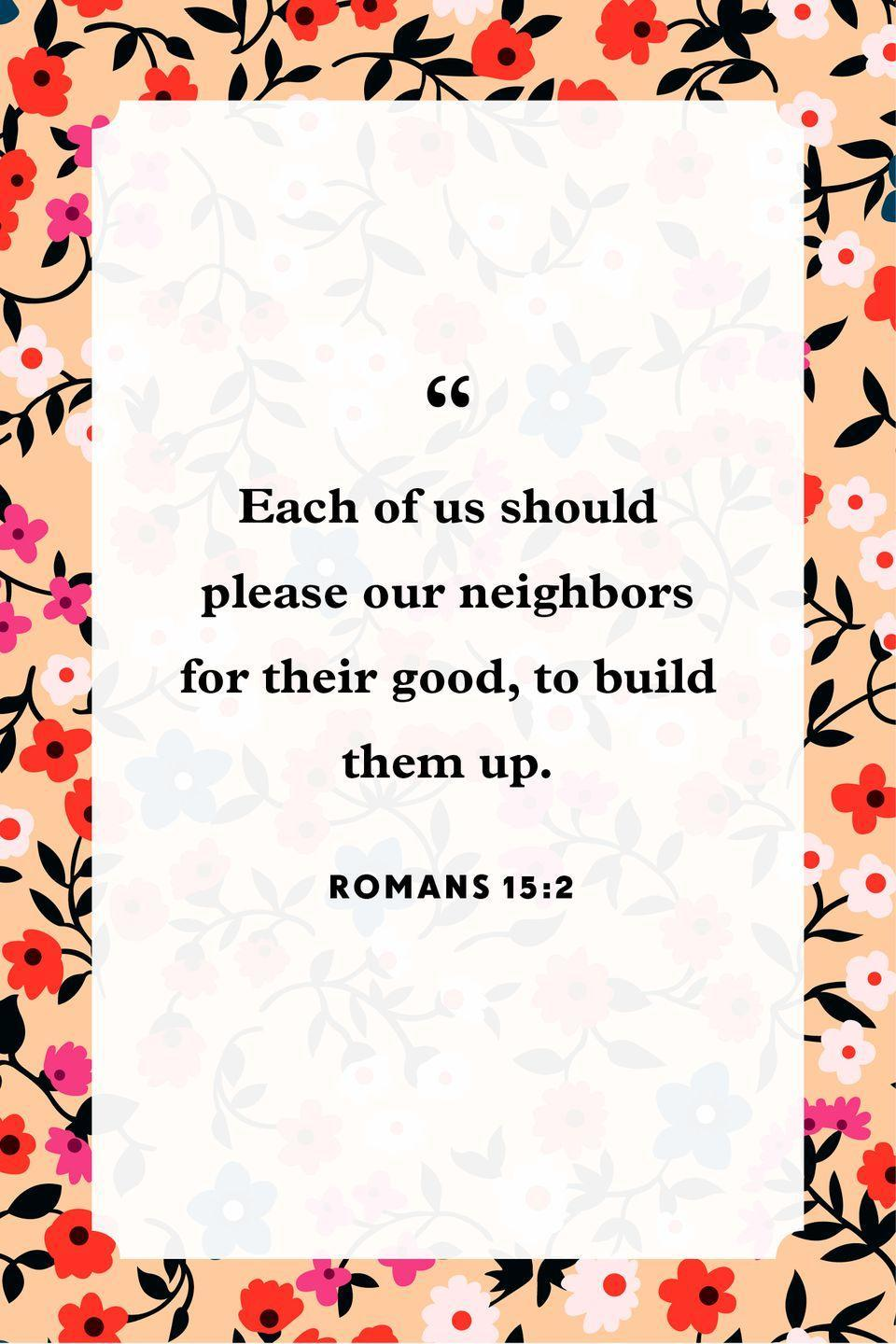 "<p>""Each of us should please our neighbors for their good, to build them up.""</p>"