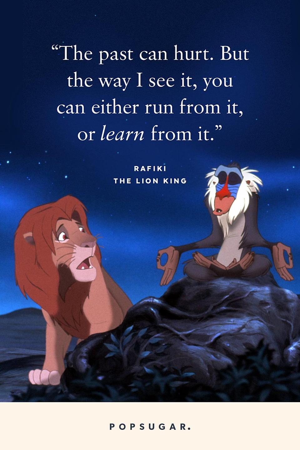 "<p>""The past can hurt. But the way I see it, you can either run from it, or learn from it."" - Rafiki, <b>The Lion King</b></p>"