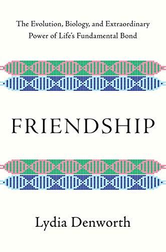 Friendship: The Evolution, Biology, and Extraordinary Power of Life's Fundamental Bond (Amazon / Amazon)