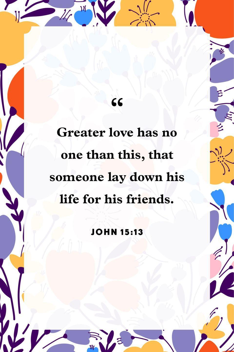"<p>""Greater love has no one than this, that someone lay down his life for his friends.""</p>"