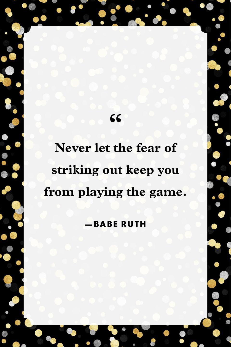 """<p>""""Never let the fear of striking out keep you from playing the game.""""</p>"""