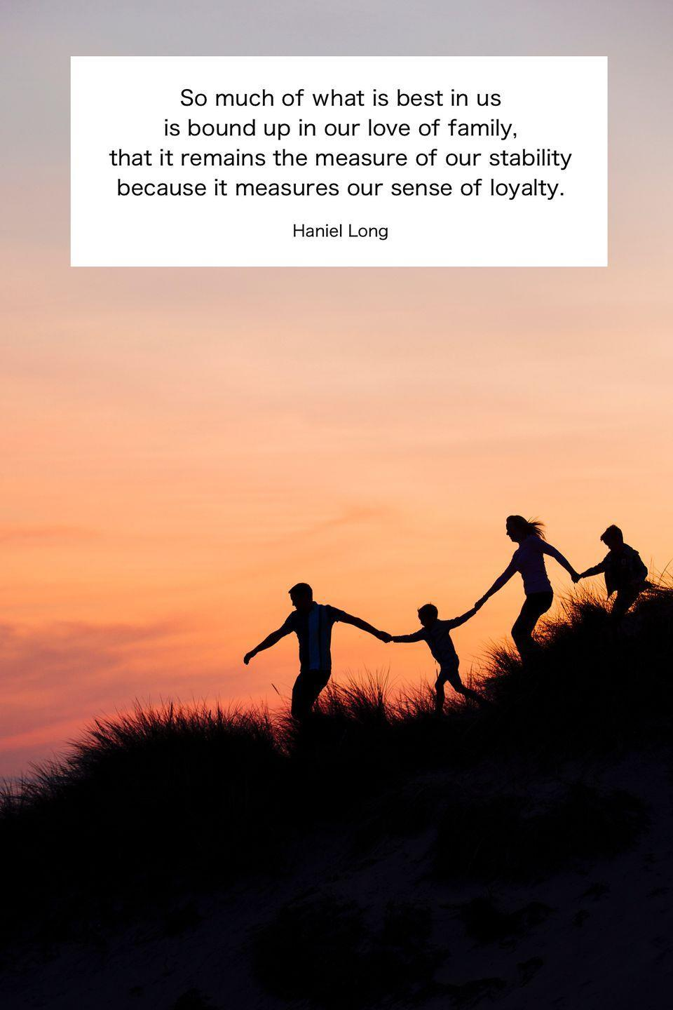 "<p>""So much of what is best in us is bound up in our love of family, that it remains the measure of our stability because it measures our sense of loyalty.""</p>"