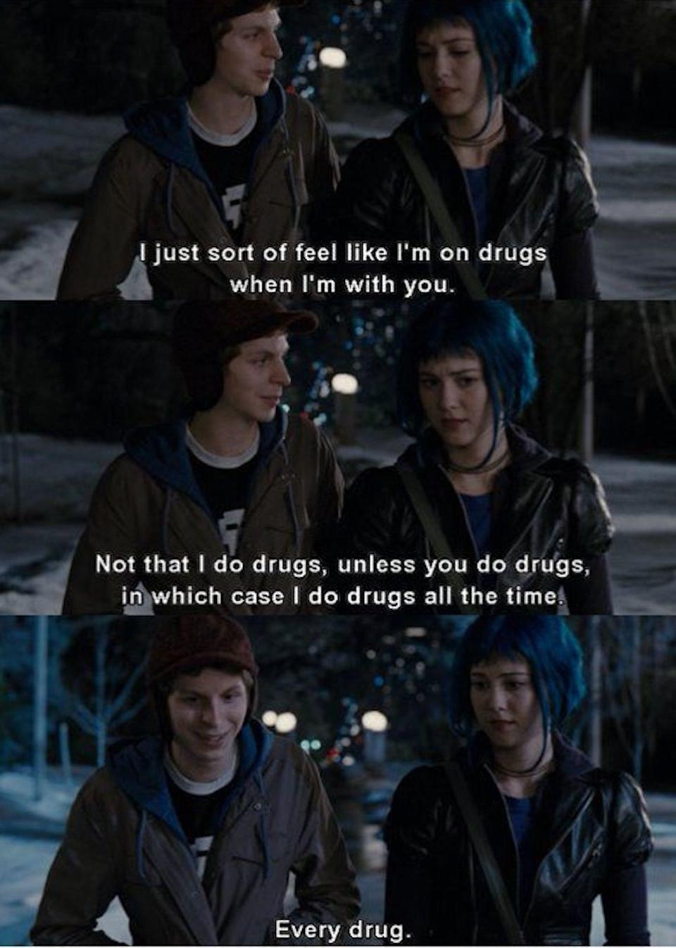 """Scott telling Ramona: """"I feel like I'm on drugs when I'm with you. Not that I do drugs, unless you do drugs, in which case I do drugs all the time"""""""