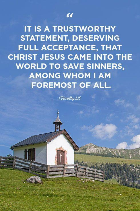"""<p>""""It is a trustworthy statement, deserving full acceptance, that Christ Jesus came into the world to save sinners, among whom I am foremost of all.""""</p>"""