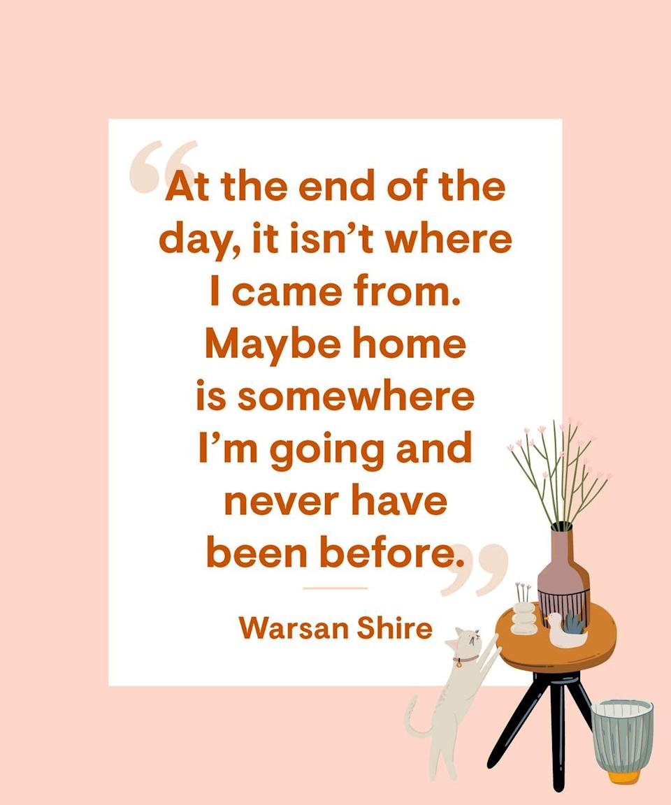 <p>At the end of the day, it isn't where I came from. Maybe home is somewhere I'm going and never have been before.</p>