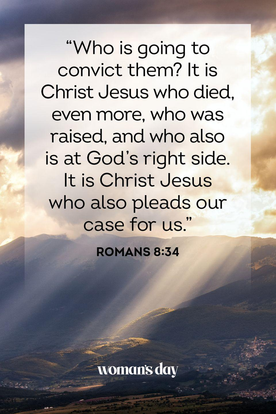 "<p>""Who is going to convict them? It is Christ Jesus who died, even more, who was raised, and who also is at God's right side. It is Christ Jesus who also pleads our case for us."" — Romans 8:34</p>"