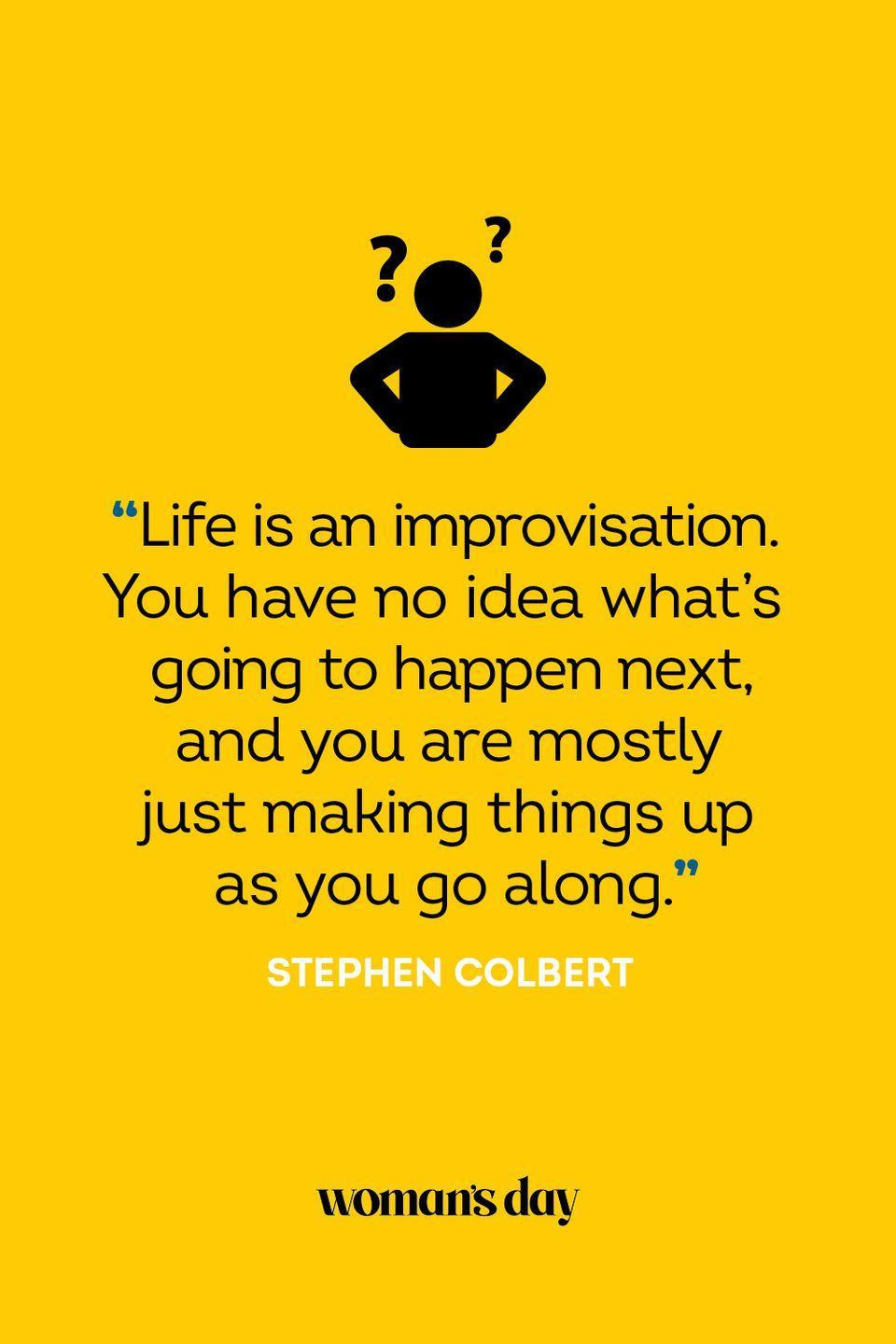 """<p>""""Life is an improvisation. You have no idea what's going to happen next, and you are mostly just making things up as you go along.""""</p>"""